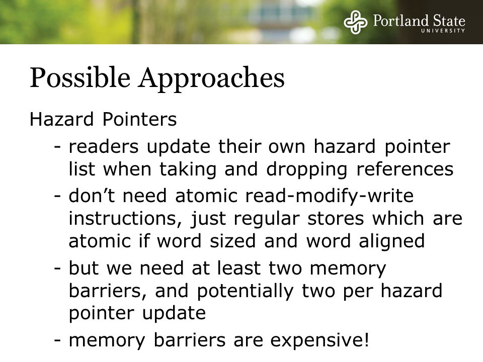 Possible Approaches Hazard Pointers -readers update their own hazard pointer list when taking and dropping references -don't need atomic read-modify-write instructions, just regular stores which are atomic if word sized and word aligned -but we need at least two memory barriers, and potentially two per hazard pointer update -memory barriers are expensive!
