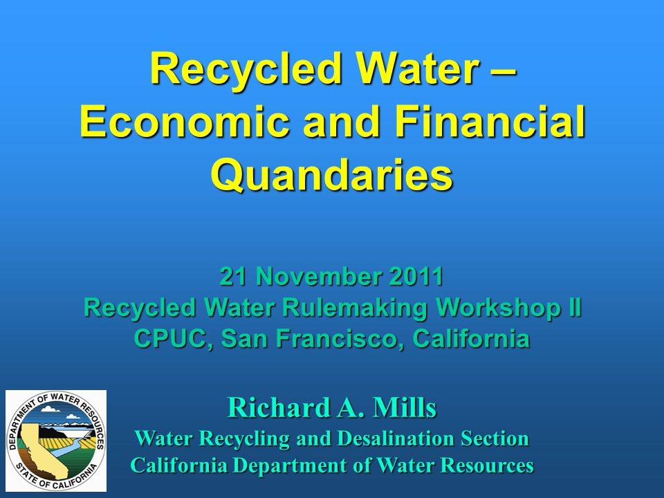 Recycled Water – Economic and Financial Quandaries 21 November 2011 Recycled Water Rulemaking Workshop II CPUC, San Francisco, California Richard A. M