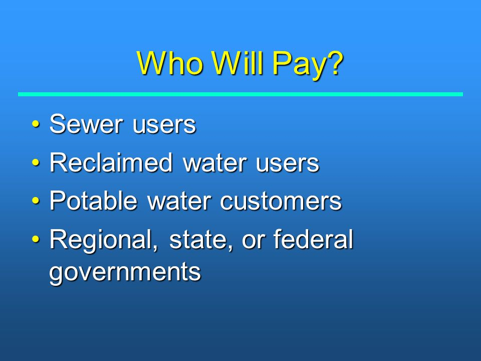 Who Will Pay? Sewer usersSewer users Reclaimed water usersReclaimed water users Potable water customersPotable water customers Regional, state, or fed