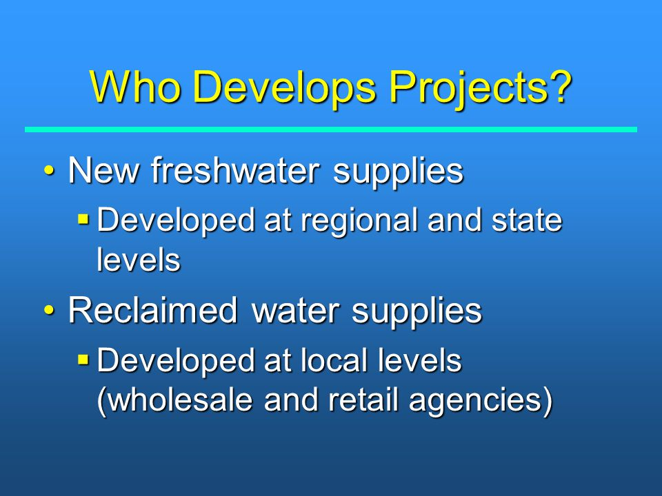 Who Develops Projects? New freshwater suppliesNew freshwater supplies  Developed at regional and state levels Reclaimed water suppliesReclaimed water