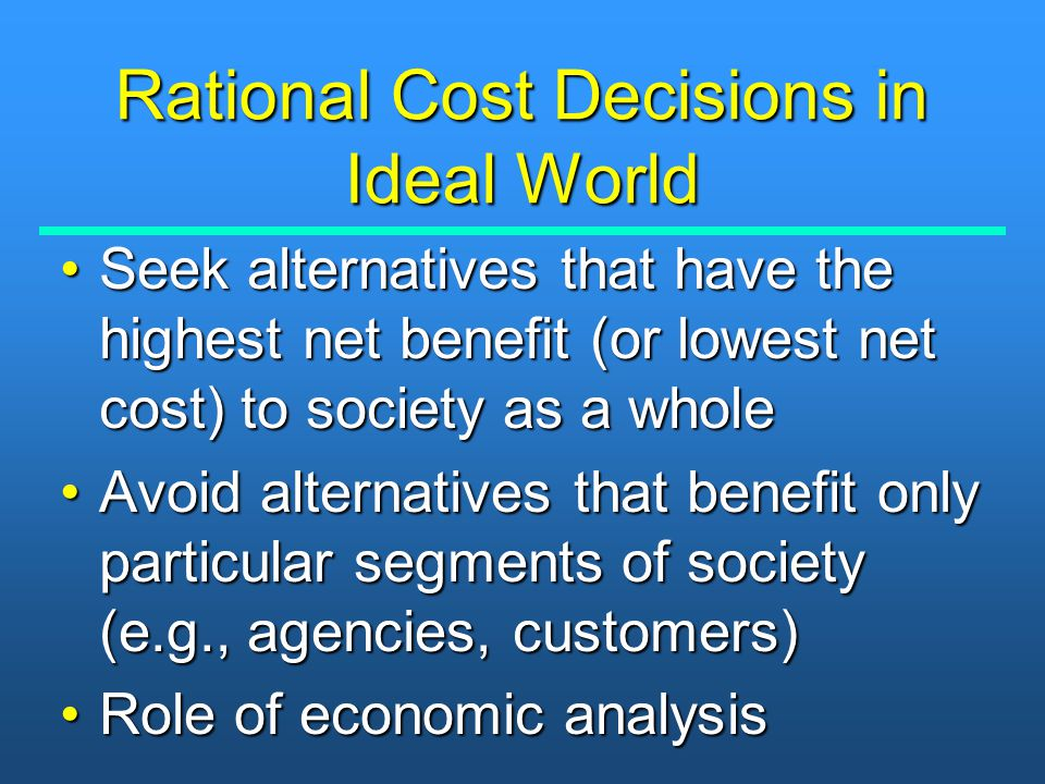 Rational Cost Decisions in Ideal World Seek alternatives that have the highest net benefit (or lowest net cost) to society as a wholeSeek alternatives