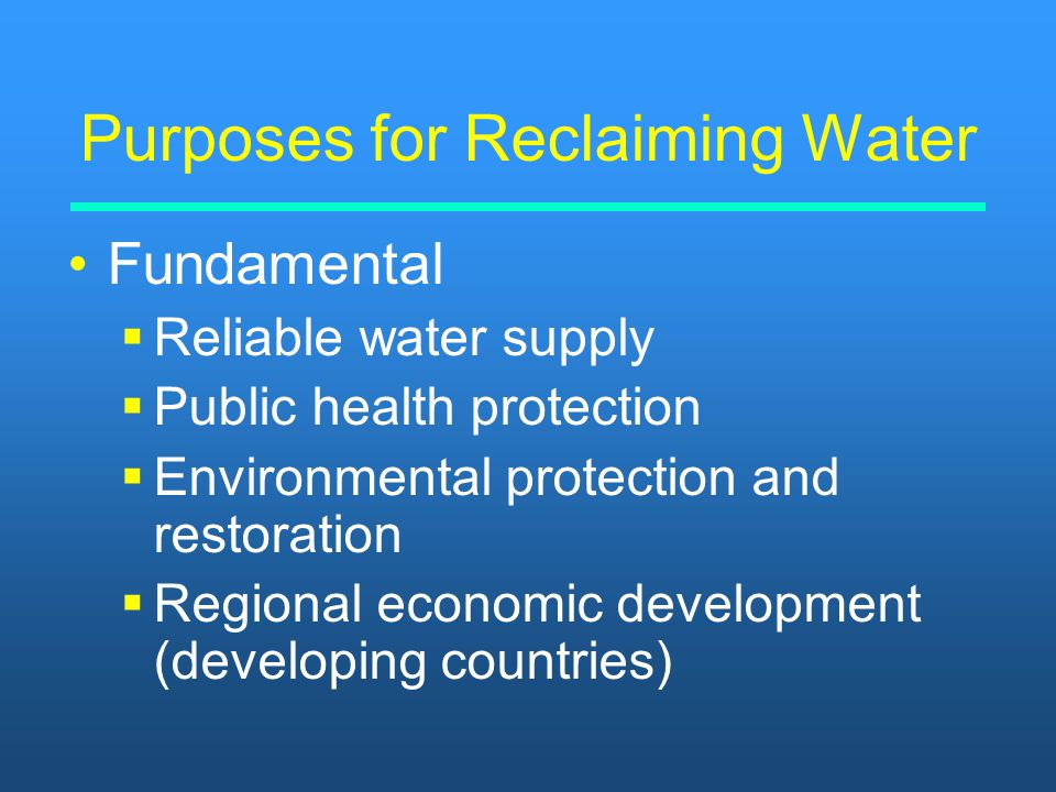 Purposes for Reclaiming Water Fundamental   Reliable water supply   Public health protection   Environmental protection and restoration   Regi