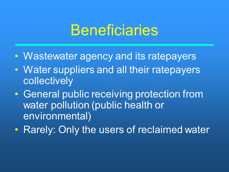 Beneficiaries Wastewater agency and its ratepayers Water suppliers and all their ratepayers collectively General public receiving protection from wate