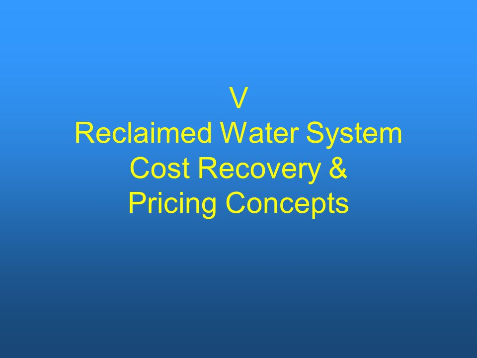 V Reclaimed Water System Cost Recovery & Pricing Concepts