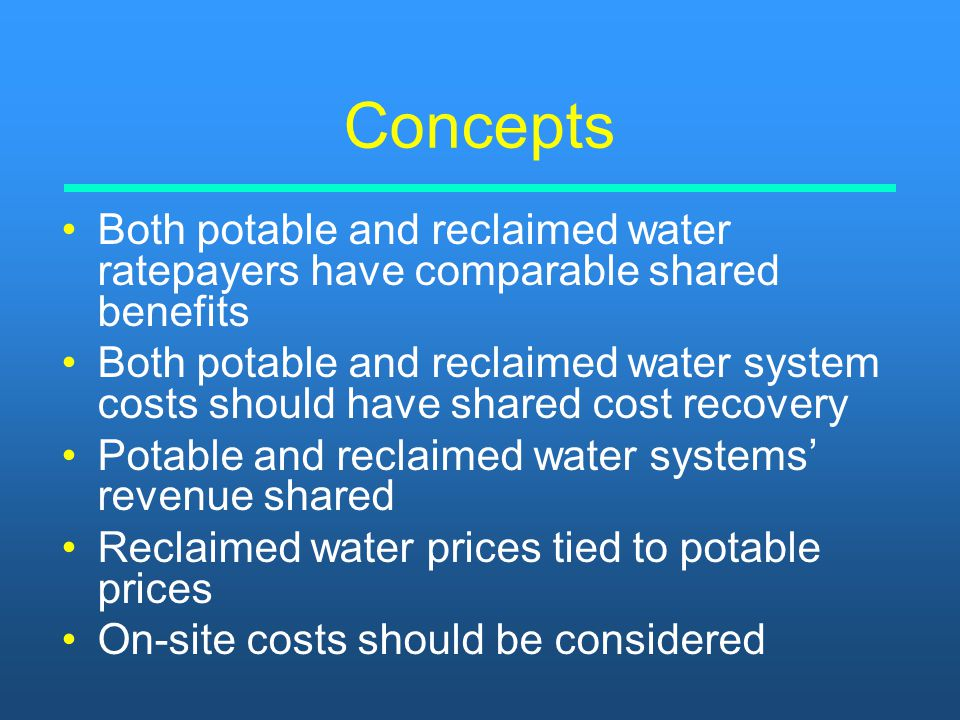 Concepts Both potable and reclaimed water ratepayers have comparable shared benefits Both potable and reclaimed water system costs should have shared