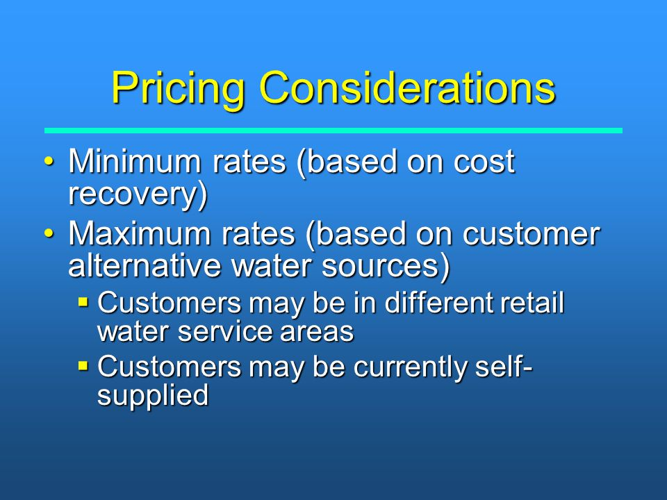 Pricing Considerations Minimum rates (based on cost recovery)Minimum rates (based on cost recovery) Maximum rates (based on customer alternative water