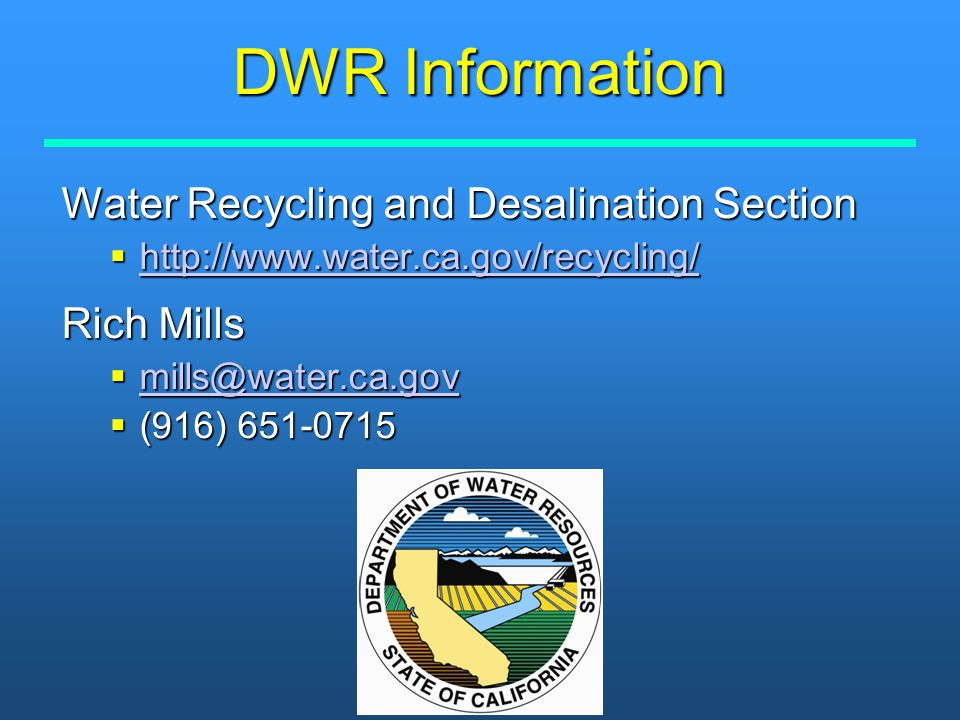 DWR Information Water Recycling and Desalination Section  http://www.water.ca.gov/recycling/ http://www.water.ca.gov/recycling/ Rich Mills  mills@wa