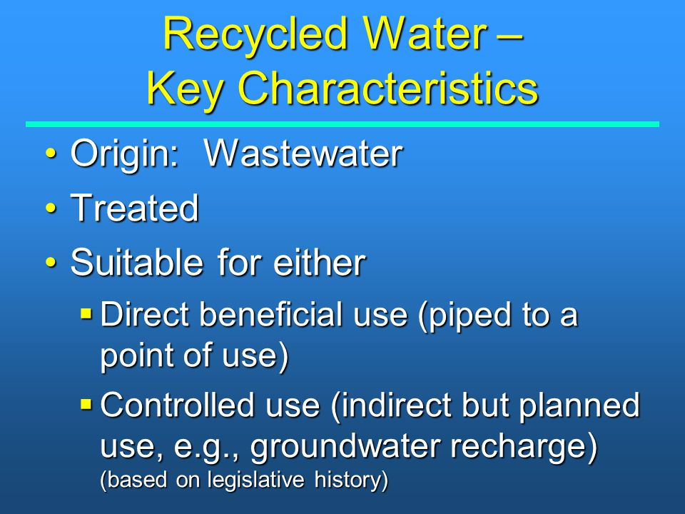 Recycled Water – Key Characteristics Origin: WastewaterOrigin: Wastewater TreatedTreated Suitable for eitherSuitable for either  Direct beneficial us