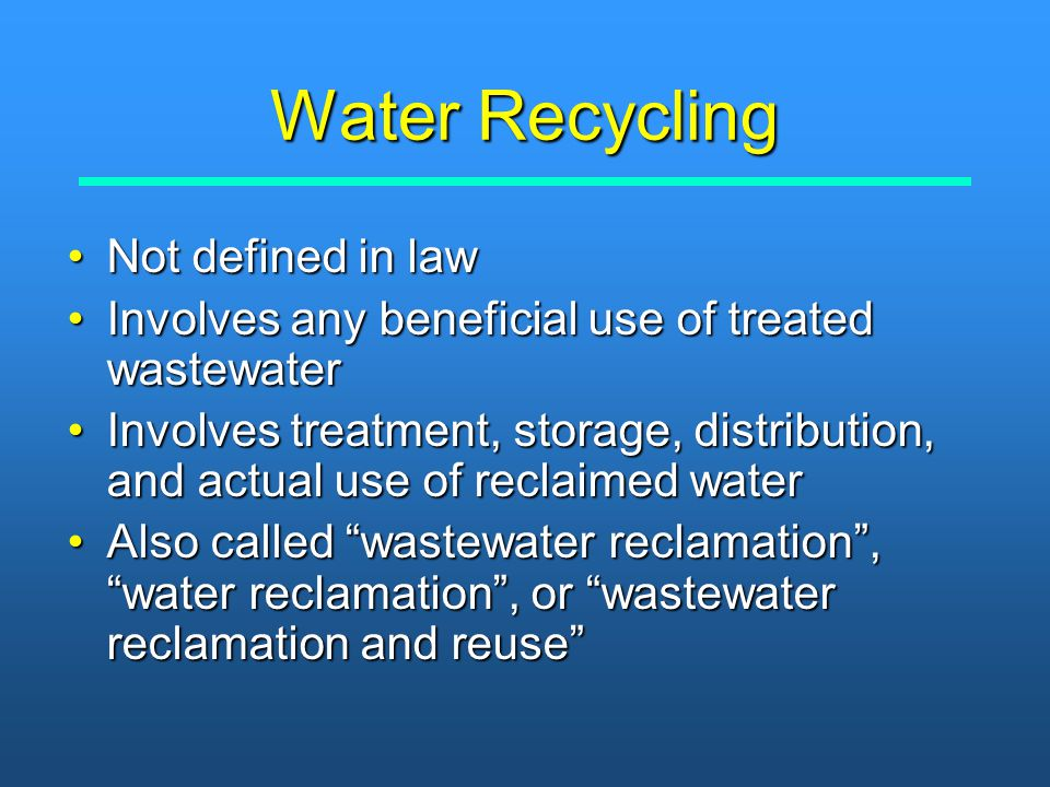 Water Recycling Not defined in lawNot defined in law Involves any beneficial use of treated wastewaterInvolves any beneficial use of treated wastewate