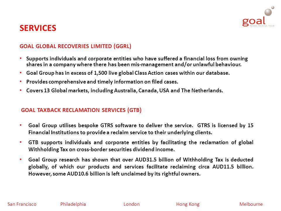 GLOBAL SECURITIES CLASS ACTION/GROUP ACTION MARKETS Goal Global Recoveries Ltd (GGRL) currently monitors the following Global markets: AUSTRALIABELGIUMCANADA DENMARKFRANCEGERMANY ISRAELITALYJAPAN THE NETHERLANDSTAIWANUNITED KINGDOM San Francisco PhiladelphiaLondonHong KongMelbourne UNITED STATES