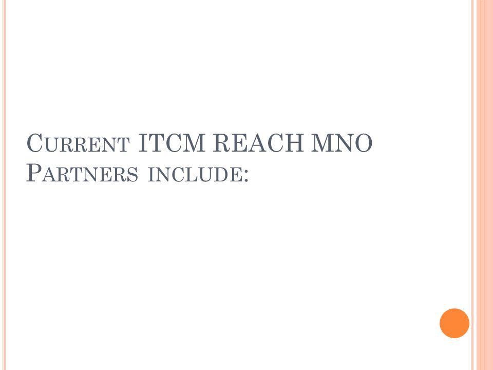 C URRENT ITCM REACH MNO P ARTNERS INCLUDE :