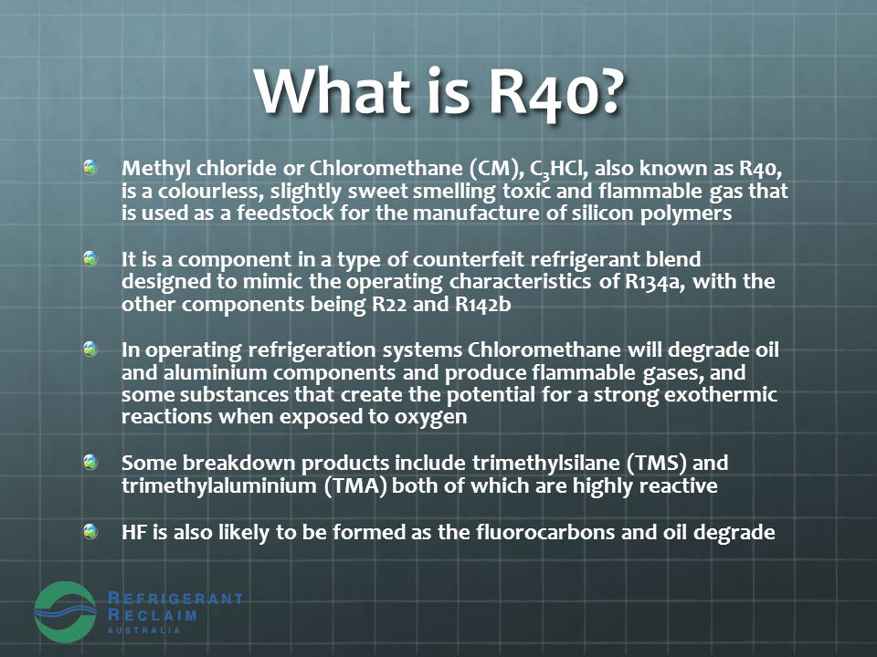 What is R40? Methyl chloride or Chloromethane (CM), C 3 HCl, also known as R40, is a colourless, slightly sweet smelling toxic and flammable gas that
