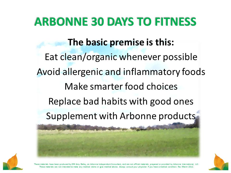 ARBONNE 30 DAYS TO FITNESS The basic premise is this: Eat clean/organic whenever possible Avoid allergenic and inflammatory foods Make smarter food ch