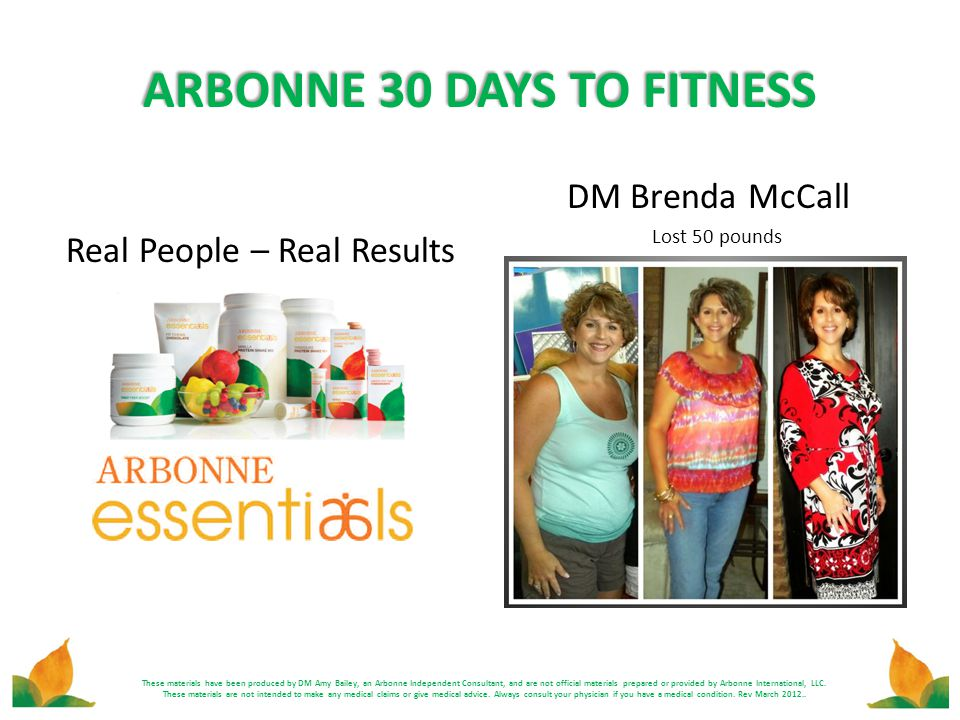 ARBONNE 30 DAYS TO FITNESS Real People – Real Results DM Brenda McCall Lost 50 pounds These materials have been produced by DM Amy Bailey, an Arbonne