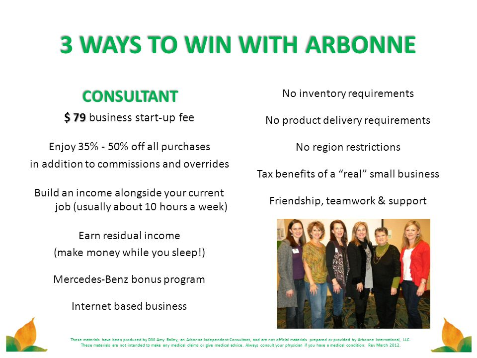 3 WAYS TO WIN WITH ARBONNE CONSULTANT $ 79 $ 79 business start-up fee Enjoy 35% - 50% off all purchases in addition to commissions and overrides Build