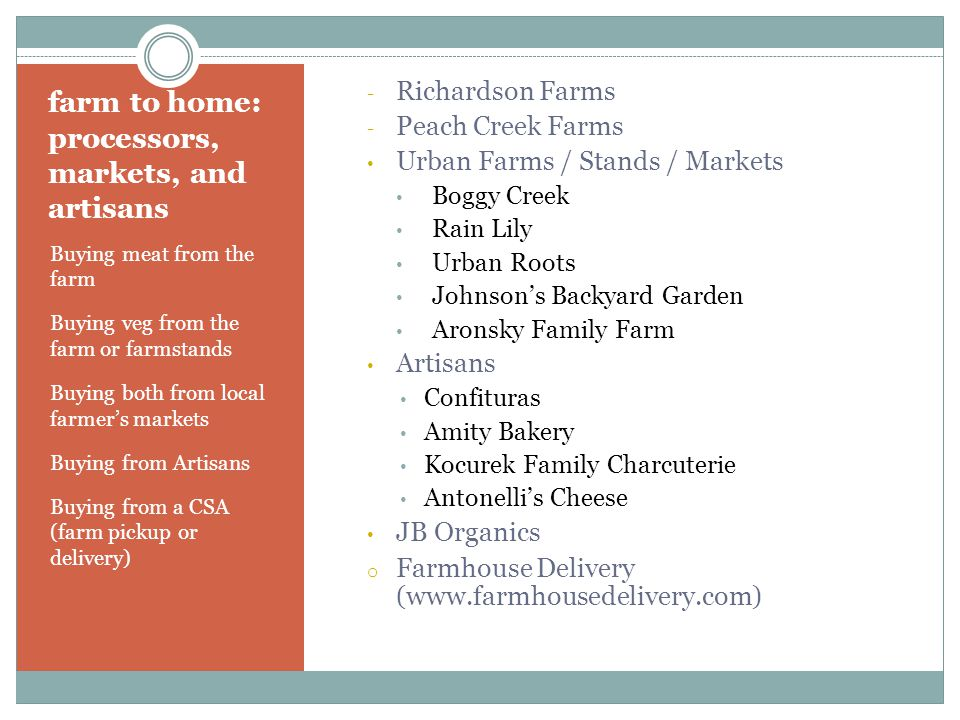 farm to home: processors, markets, and artisans Buying meat from the farm Buying veg from the farm or farmstands Buying both from local farmer's markets Buying from Artisans Buying from a CSA (farm pickup or delivery) - Richardson Farms - Peach Creek Farms Urban Farms / Stands / Markets Boggy Creek Rain Lily Urban Roots Johnson's Backyard Garden Aronsky Family Farm Artisans Confituras Amity Bakery Kocurek Family Charcuterie Antonelli's Cheese JB Organics o Farmhouse Delivery (www.farmhousedelivery.com)