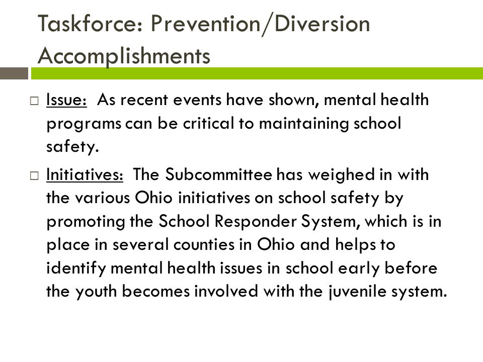 Taskforce: Prevention/Diversion Accomplishments  Issue: As recent events have shown, mental health programs can be critical to maintaining school safety.