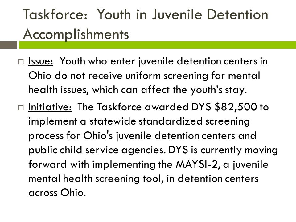 Taskforce: Youth in Juvenile Detention Accomplishments  Issue: Youth who enter juvenile detention centers in Ohio do not receive uniform screening for mental health issues, which can affect the youth's stay.