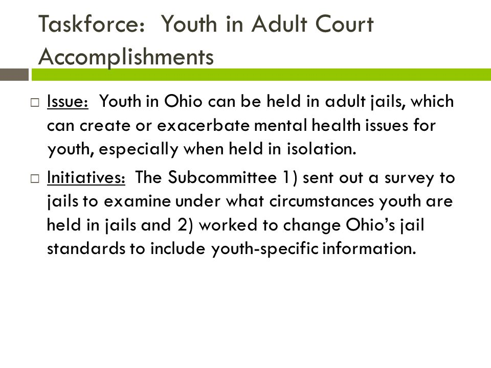 Taskforce: Youth in Adult Court Accomplishments  Issue: Youth in Ohio can be held in adult jails, which can create or exacerbate mental health issues for youth, especially when held in isolation.