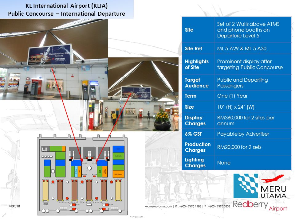 Site Set of 2 Walls above ATMS and phone booths on Departure Level 5 Site Ref ML 5 A29 & ML 5 A30 Highlights of Site Prominent display after targeting Public Concourse Target Audience Public and Departing Passengers Term One (1) Year Size 10' (H) x 24' (W) Display Charges RM360,000 for 2 sites per annum 6% GST Payable by Advertiser Production Charges RM20,000 for 2 sets Lighting Charges None KL International Airport (KLIA) Public Concourse – International Departure