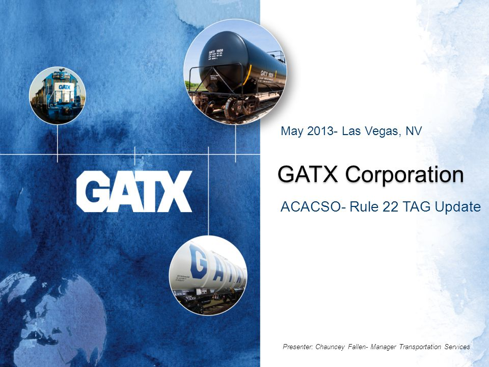 GATX Corporation ACACSO- Rule 22 TAG Update May 2013- Las Vegas, NV Presenter: Chauncey Fallen- Manager Transportation Services