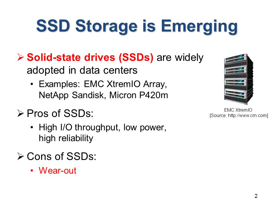 SSD Storage is Emerging  Solid-state drives (SSDs) are widely adopted in data centers Examples: EMC XtremIO Array, NetApp Sandisk, Micron P420m  Pros of SSDs: High I/O throughput, low power, high reliability  Cons of SSDs: Wear-out 2 EMC XtremIO [Source: http://www.crn.com]