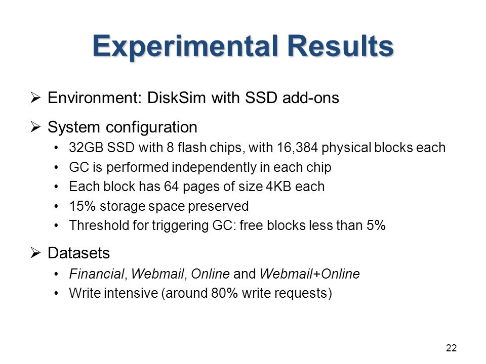 Experimental Results  Environment: DiskSim with SSD add-ons  System configuration 32GB SSD with 8 flash chips, with 16,384 physical blocks each GC is performed independently in each chip Each block has 64 pages of size 4KB each 15% storage space preserved Threshold for triggering GC: free blocks less than 5%  Datasets Financial, Webmail, Online and Webmail+Online Write intensive (around 80% write requests) 22