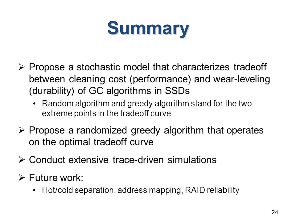 Summary  Propose a stochastic model that characterizes tradeoff between cleaning cost (performance) and wear-leveling (durability) of GC algorithms in SSDs Random algorithm and greedy algorithm stand for the two extreme points in the tradeoff curve  Propose a randomized greedy algorithm that operates on the optimal tradeoff curve  Conduct extensive trace-driven simulations  Future work: Hot/cold separation, address mapping, RAID reliability 24