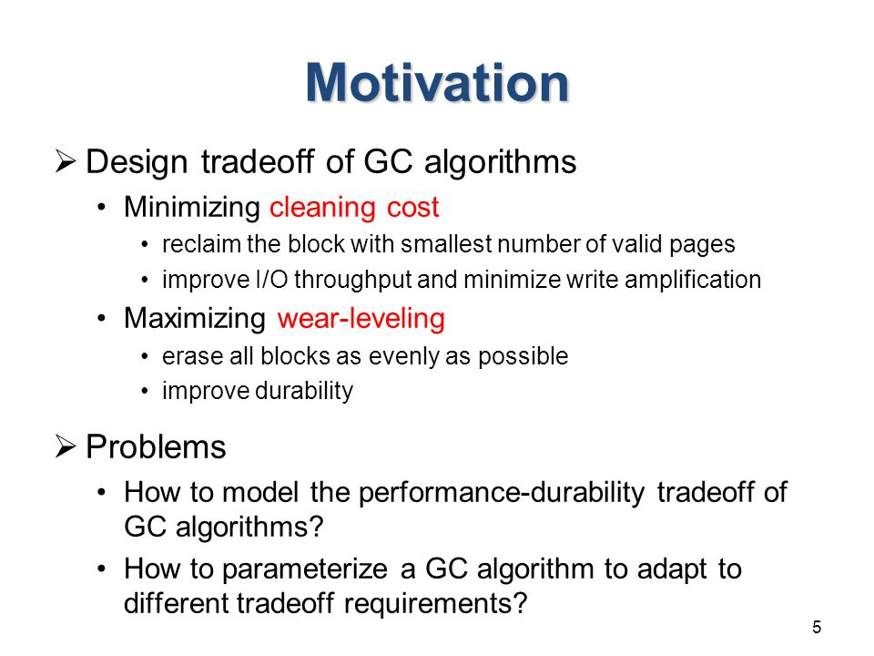 Motivation  Design tradeoff of GC algorithms Minimizing cleaning cost reclaim the block with smallest number of valid pages improve I/O throughput and minimize write amplification Maximizing wear-leveling erase all blocks as evenly as possible improve durability  Problems How to model the performance-durability tradeoff of GC algorithms.