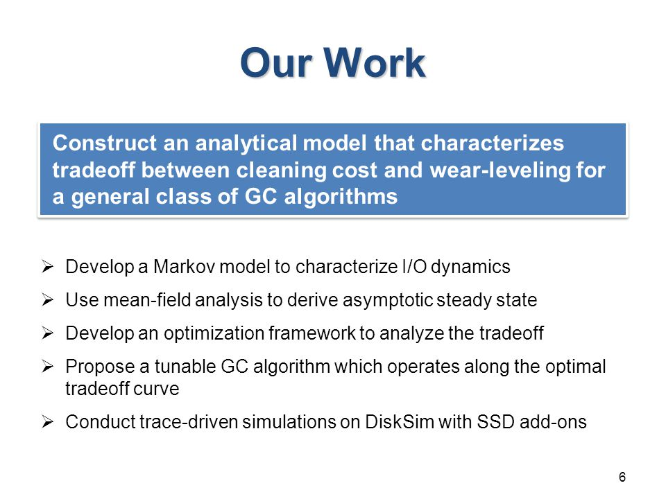 Our Work  Develop a Markov model to characterize I/O dynamics  Use mean-field analysis to derive asymptotic steady state  Develop an optimization framework to analyze the tradeoff  Propose a tunable GC algorithm which operates along the optimal tradeoff curve  Conduct trace-driven simulations on DiskSim with SSD add-ons 6 Construct an analytical model that characterizes tradeoff between cleaning cost and wear-leveling for a general class of GC algorithms
