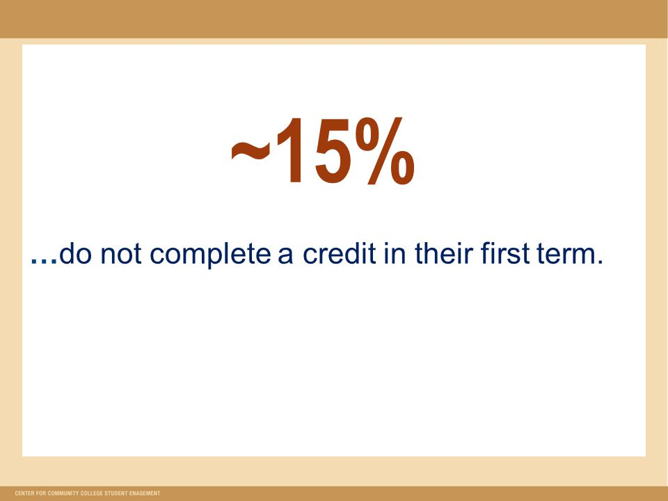 ~ 15% …do not complete a credit in their first term.