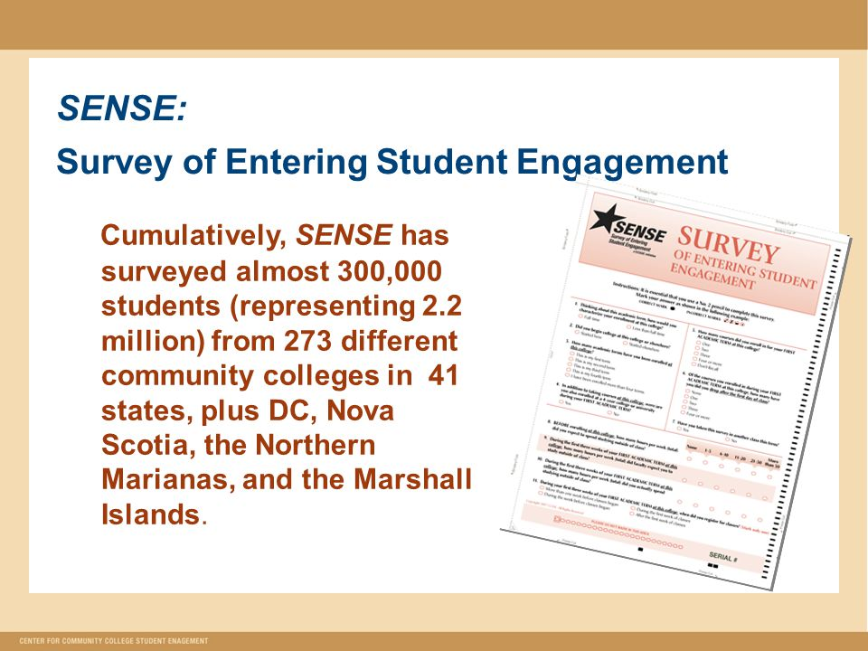 SENSE: Survey of Entering Student Engagement Cumulatively, SENSE has surveyed almost 300,000 students (representing 2.2 million) from 273 different community colleges in 41 states, plus DC, Nova Scotia, the Northern Marianas, and the Marshall Islands.