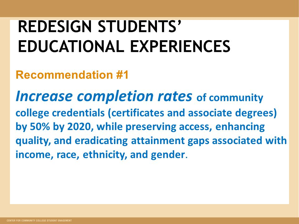 REDESIGN STUDENTS' EDUCATIONAL EXPERIENCES Recommendation #1 Increase completion rates of community college credentials (certificates and associate degrees) by 50% by 2020, while preserving access, enhancing quality, and eradicating attainment gaps associated with income, race, ethnicity, and gender.