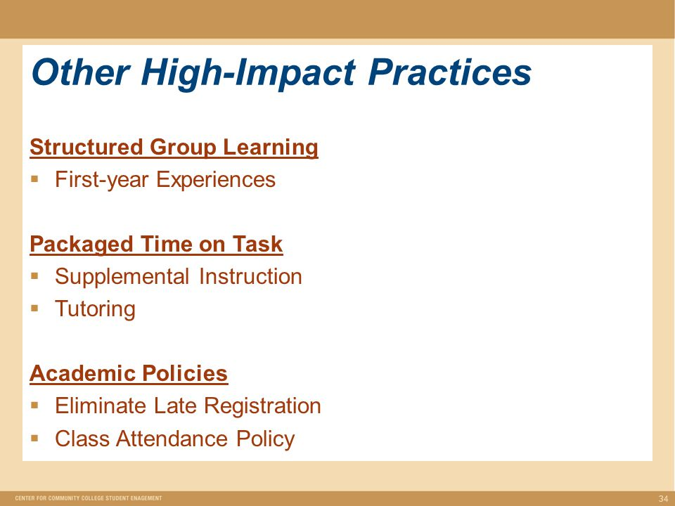 Other High-Impact Practices 34 Structured Group Learning  First-year Experiences Packaged Time on Task  Supplemental Instruction  Tutoring Academic Policies  Eliminate Late Registration  Class Attendance Policy
