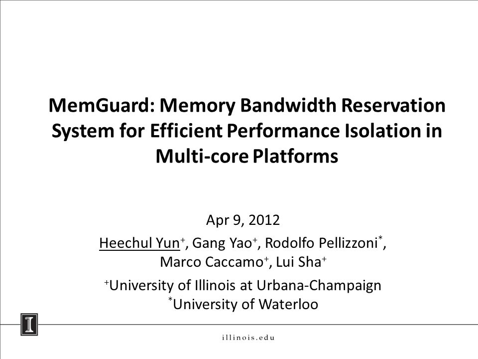 MemGuard: Memory Bandwidth Reservation System for Efficient Performance Isolation in Multi-core Platforms Apr 9, 2012 Heechul Yun +, Gang Yao +, Rodolfo Pellizzoni *, Marco Caccamo +, Lui Sha + + University of Illinois at Urbana-Champaign * University of Waterloo