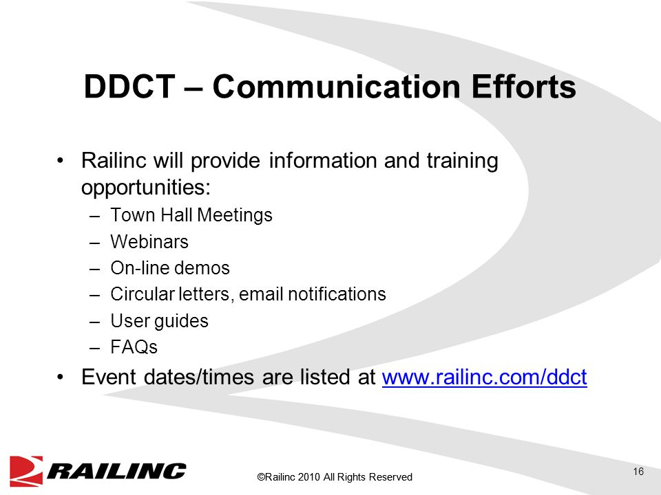 ©Railinc 2010 All Rights Reserved DDCT – Communication Efforts Railinc will provide information and training opportunities: –Town Hall Meetings –Webinars –On-line demos –Circular letters, email notifications –User guides –FAQs Event dates/times are listed at www.railinc.com/ddctwww.railinc.com/ddct 16