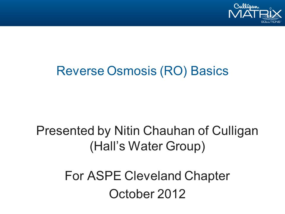 Reverse Osmosis (RO) Basics Presented by Nitin Chauhan of Culligan (Hall's Water Group) For ASPE Cleveland Chapter October 2012