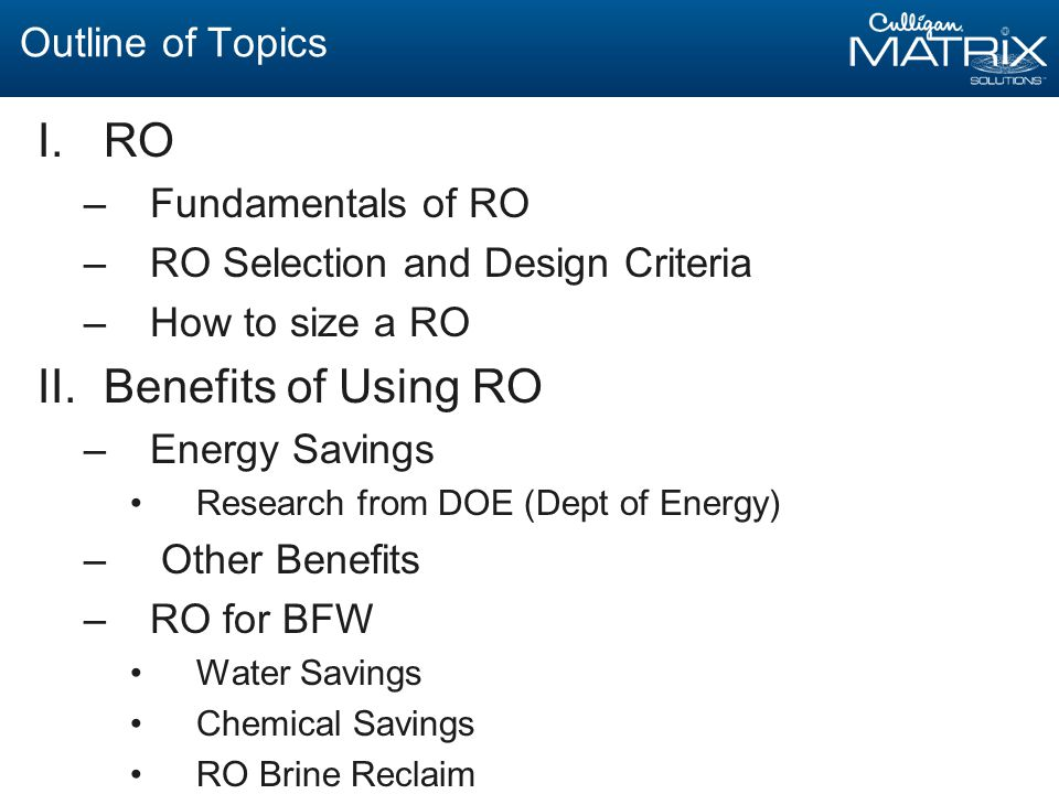 Outline of Topics I.RO –Fundamentals of RO –RO Selection and Design Criteria –How to size a RO II.Benefits of Using RO –Energy Savings Research from DOE (Dept of Energy) – Other Benefits –RO for BFW Water Savings Chemical Savings RO Brine Reclaim
