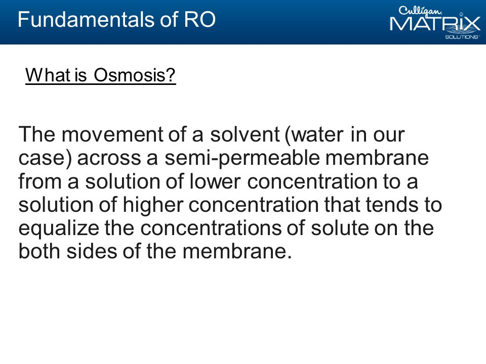 Fundamentals of RO The movement of a solvent (water in our case) across a semi-permeable membrane from a solution of lower concentration to a solution of higher concentration that tends to equalize the concentrations of solute on the both sides of the membrane.