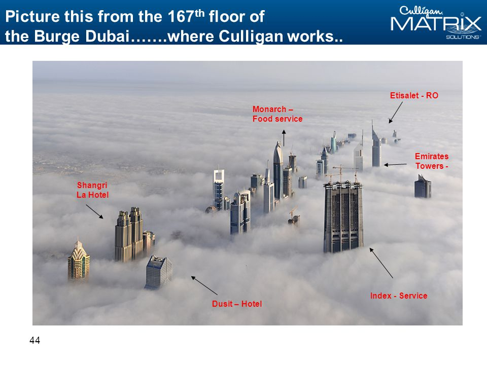 44 Picture this from the 167 th floor of the Burge Dubai…….where Culligan works..