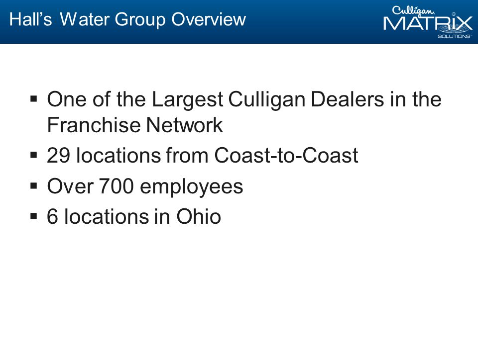 Hall's Water Group Overview  One of the Largest Culligan Dealers in the Franchise Network  29 locations from Coast-to-Coast  Over 700 employees  6 locations in Ohio