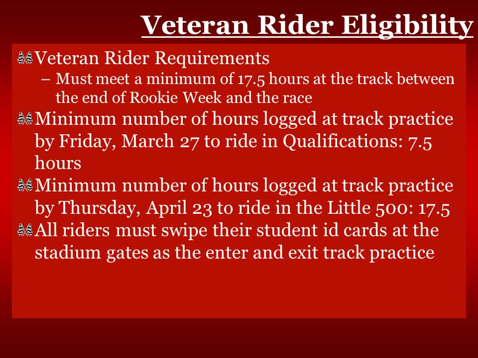 Veteran Rider Eligibility Veteran Rider Requirements –Must meet a minimum of 17.5 hours at the track between the end of Rookie Week and the race Minimum number of hours logged at track practice by Friday, March 27 to ride in Qualifications: 7.5 hours Minimum number of hours logged at track practice by Thursday, April 23 to ride in the Little 500: 17.5 All riders must swipe their student id cards at the stadium gates as the enter and exit track practice