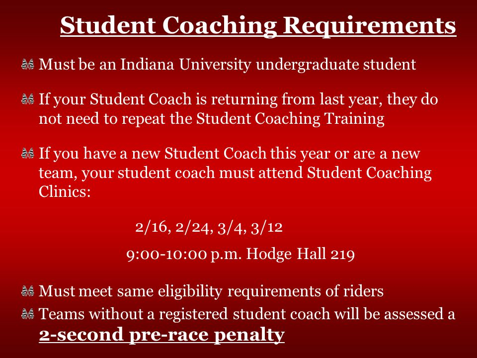 Student Coaching Requirements Must be an Indiana University undergraduate student If your Student Coach is returning from last year, they do not need to repeat the Student Coaching Training If you have a new Student Coach this year or are a new team, your student coach must attend Student Coaching Clinics: 2/16, 2/24, 3/4, 3/12 9:00-10:00 p.m.