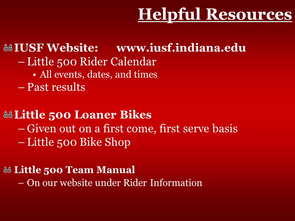 Helpful Resources IUSF Website: www.iusf.indiana.edu –Little 500 Rider Calendar All events, dates, and times –Past results Little 500 Loaner Bikes –Given out on a first come, first serve basis –Little 500 Bike Shop Little 500 Team Manual –On our website under Rider Information