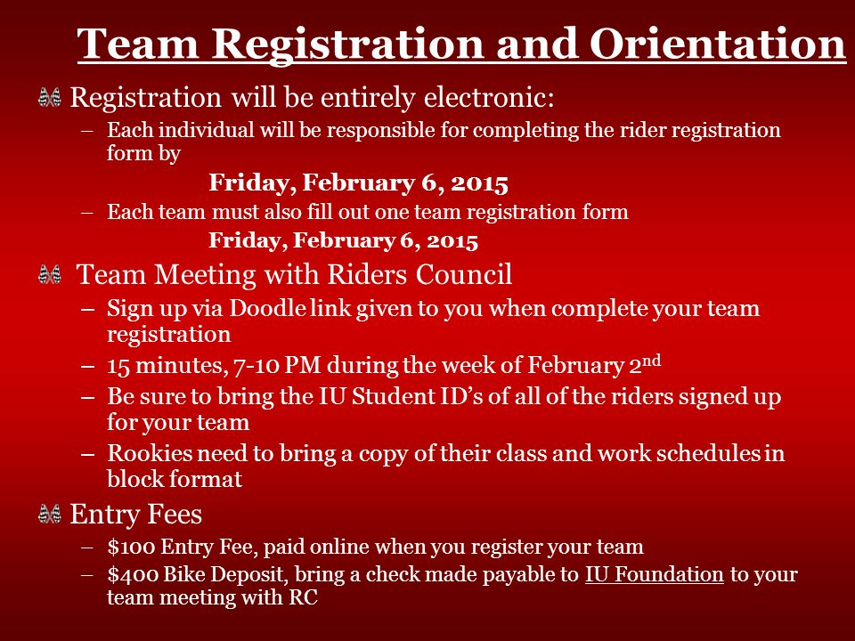 Team Registration and Orientation Registration will be entirely electronic: –Each individual will be responsible for completing the rider registration form by Friday, February 6, 2015 –Each team must also fill out one team registration form Friday, February 6, 2015 Team Meeting with Riders Council –Sign up via Doodle link given to you when complete your team registration –15 minutes, 7-10 PM during the week of February 2 nd –Be sure to bring the IU Student ID's of all of the riders signed up for your team –Rookies need to bring a copy of their class and work schedules in block format Entry Fees –$100 Entry Fee, paid online when you register your team –$400 Bike Deposit, bring a check made payable to IU Foundation to your team meeting with RC