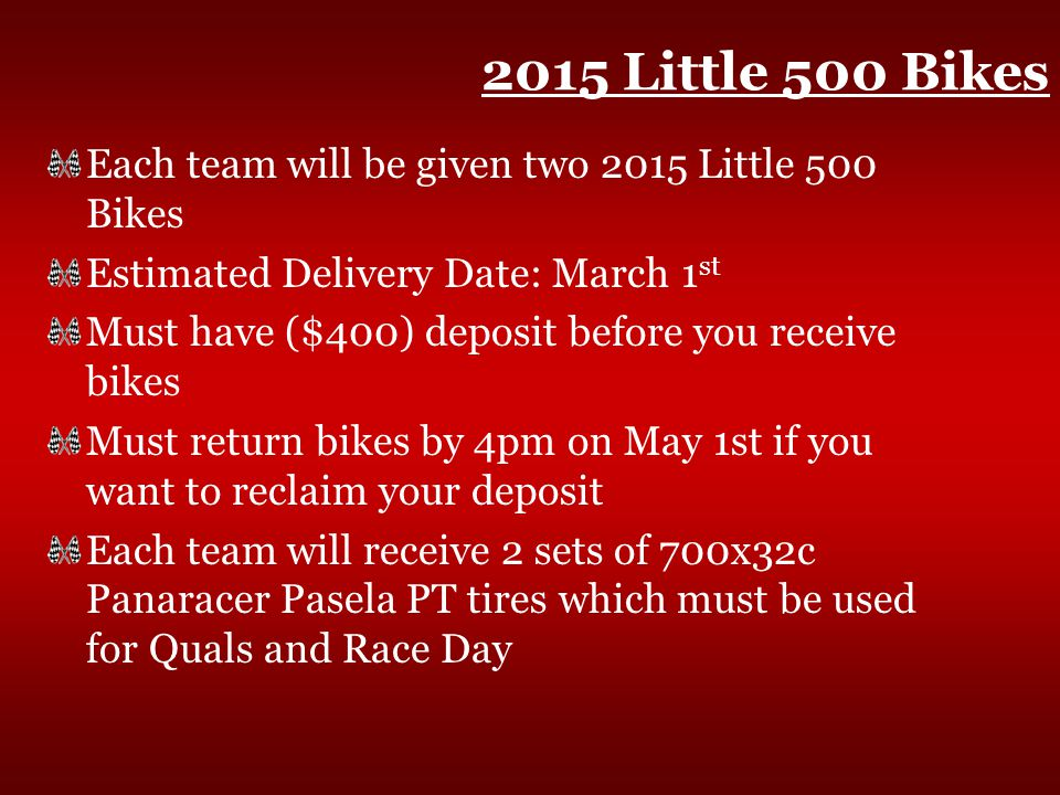 2015 Little 500 Bikes Each team will be given two 2015 Little 500 Bikes Estimated Delivery Date: March 1 st Must have ($400) deposit before you receive bikes Must return bikes by 4pm on May 1st if you want to reclaim your deposit Each team will receive 2 sets of 700x32c Panaracer Pasela PT tires which must be used for Quals and Race Day