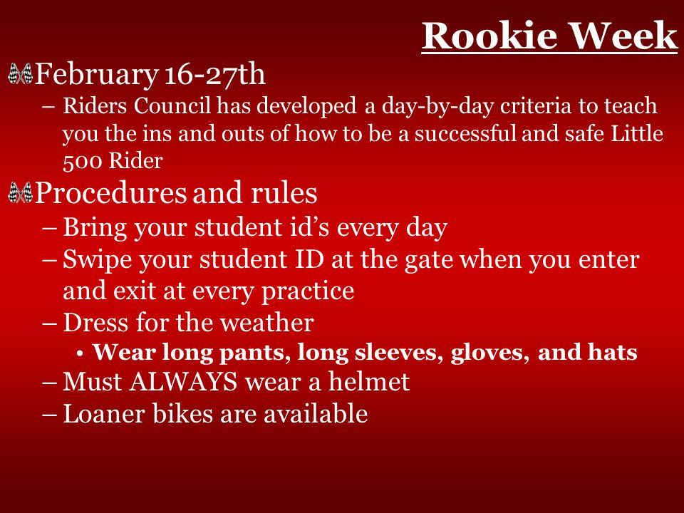 Rookie Week February 16-27th –Riders Council has developed a day-by-day criteria to teach you the ins and outs of how to be a successful and safe Little 500 Rider Procedures and rules –Bring your student id's every day –Swipe your student ID at the gate when you enter and exit at every practice –Dress for the weather Wear long pants, long sleeves, gloves, and hats –Must ALWAYS wear a helmet –Loaner bikes are available