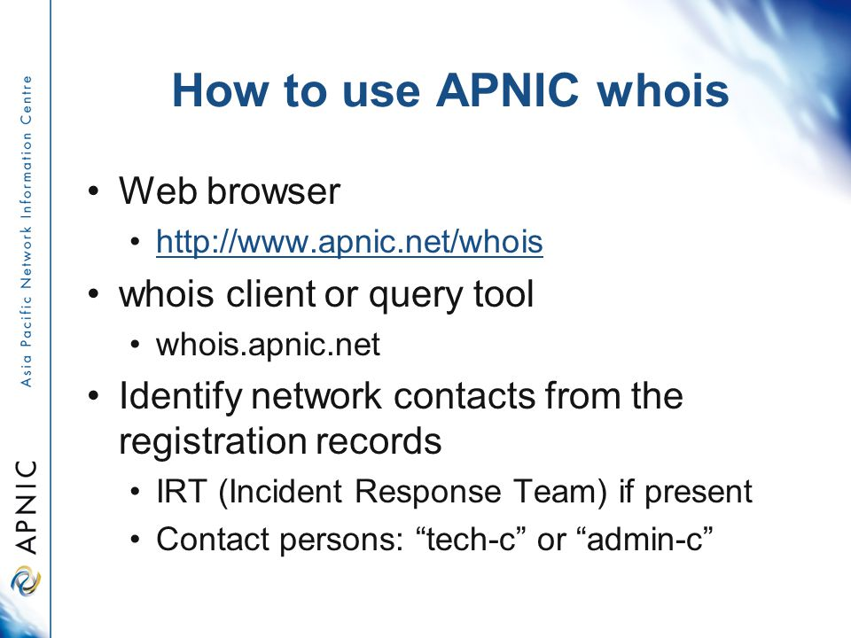 How to use APNIC whois Web browser http://www.apnic.net/whois whois client or query tool whois.apnic.net Identify network contacts from the registration records IRT (Incident Response Team) if present Contact persons: tech-c or admin-c