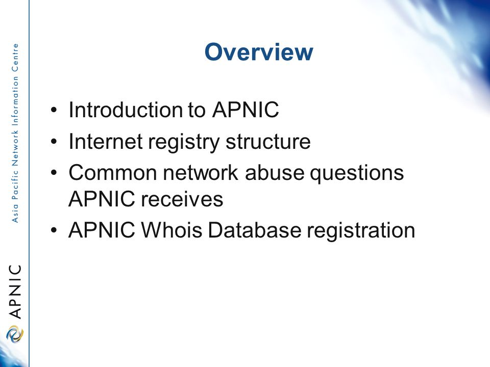 Overview Introduction to APNIC Internet registry structure Common network abuse questions APNIC receives APNIC Whois Database registration