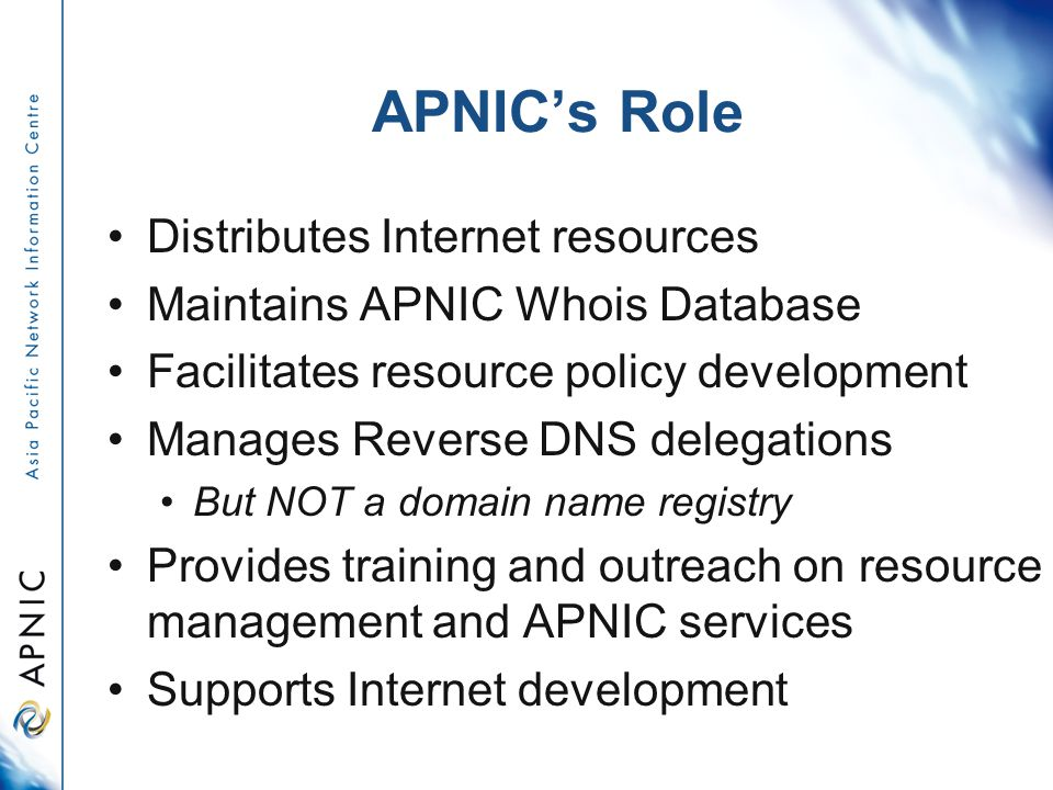 APNIC's Role Distributes Internet resources Maintains APNIC Whois Database Facilitates resource policy development Manages Reverse DNS delegations But NOT a domain name registry Provides training and outreach on resource management and APNIC services Supports Internet development